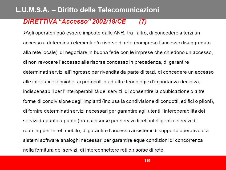 119 L.U.M.S.A. – Diritto delle Telecomunicazioni DIRETTIVA Accesso 2002/19/CE (7) Agli operatori può essere imposto dalle ANR, tra laltro, di conceder