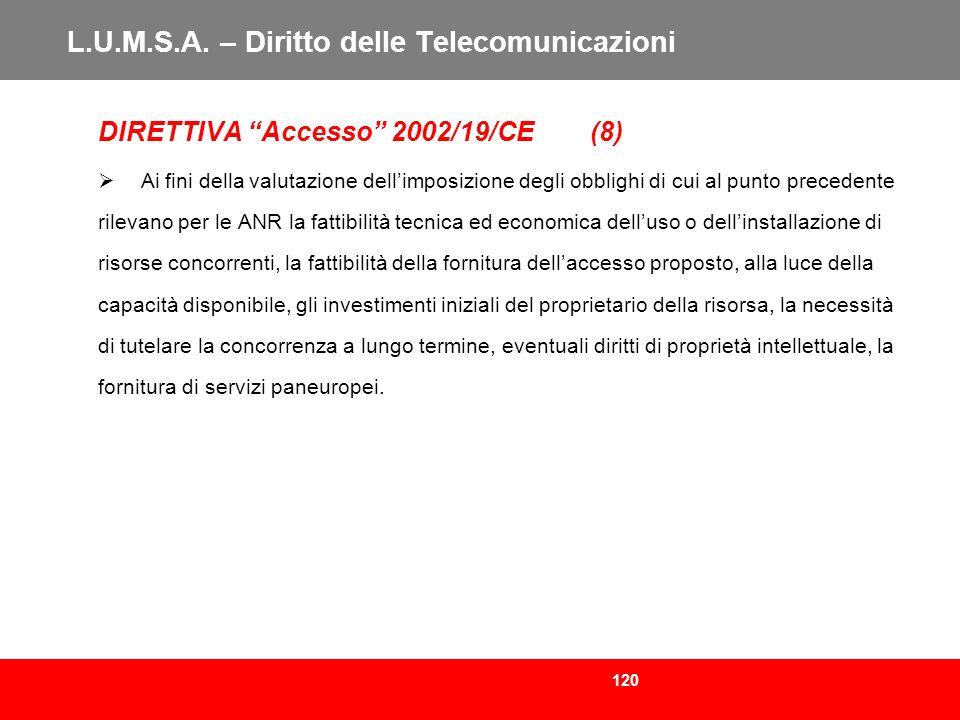 120 L.U.M.S.A. – Diritto delle Telecomunicazioni DIRETTIVA Accesso 2002/19/CE (8) Ai fini della valutazione dellimposizione degli obblighi di cui al p