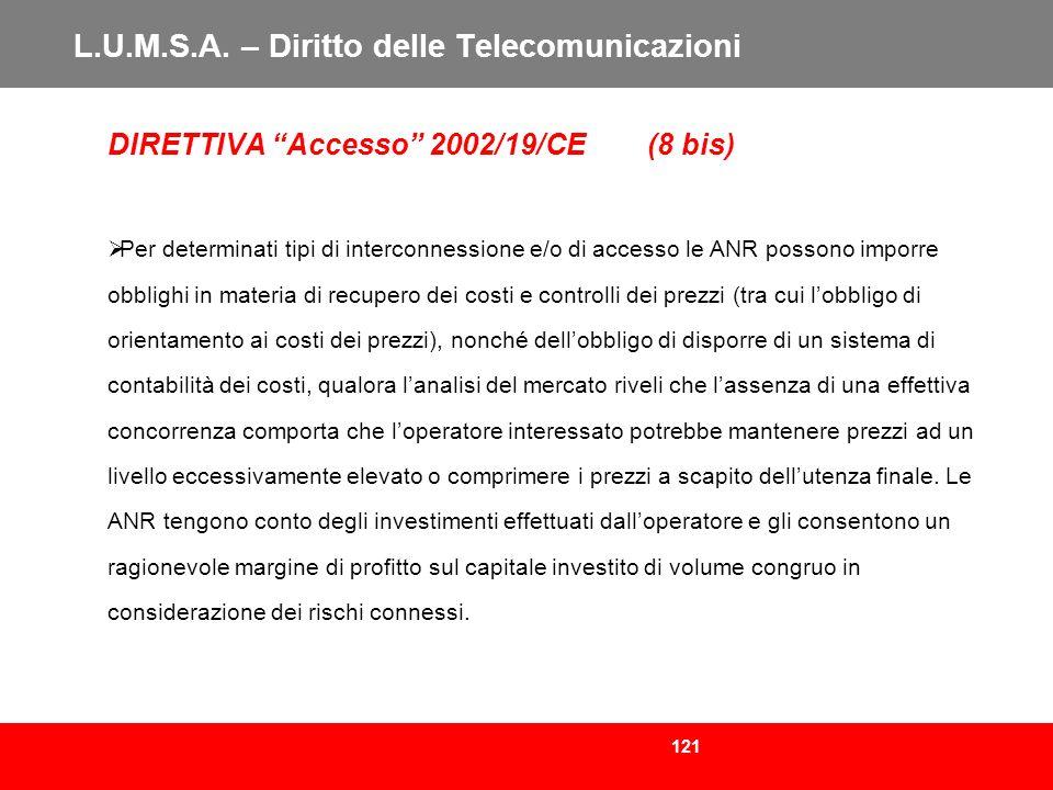 121 L.U.M.S.A. – Diritto delle Telecomunicazioni DIRETTIVA Accesso 2002/19/CE (8 bis) Per determinati tipi di interconnessione e/o di accesso le ANR p