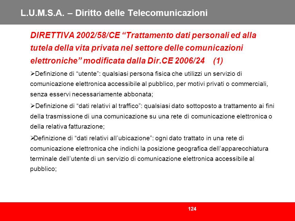124 L.U.M.S.A. – Diritto delle Telecomunicazioni DIRETTIVA 2002/58/CE Trattamento dati personali ed alla tutela della vita privata nel settore delle c