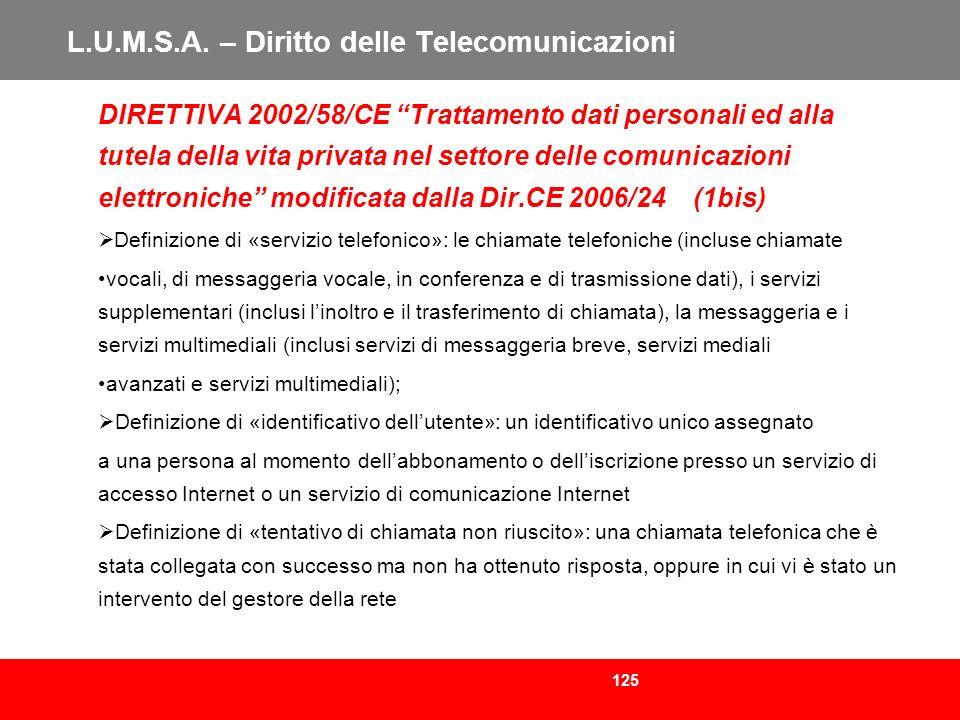 125 L.U.M.S.A. – Diritto delle Telecomunicazioni DIRETTIVA 2002/58/CE Trattamento dati personali ed alla tutela della vita privata nel settore delle c