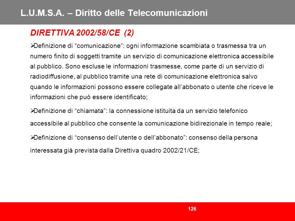126 L.U.M.S.A. – Diritto delle Telecomunicazioni DIRETTIVA 2002/58/CE (2) Definizione di comunicazione: ogni informazione scambiata o trasmessa tra un