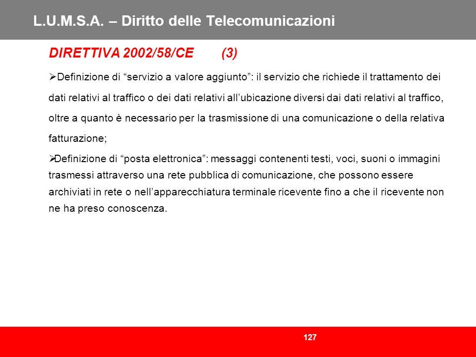 127 L.U.M.S.A. – Diritto delle Telecomunicazioni DIRETTIVA 2002/58/CE (3) Definizione di servizio a valore aggiunto: il servizio che richiede il tratt