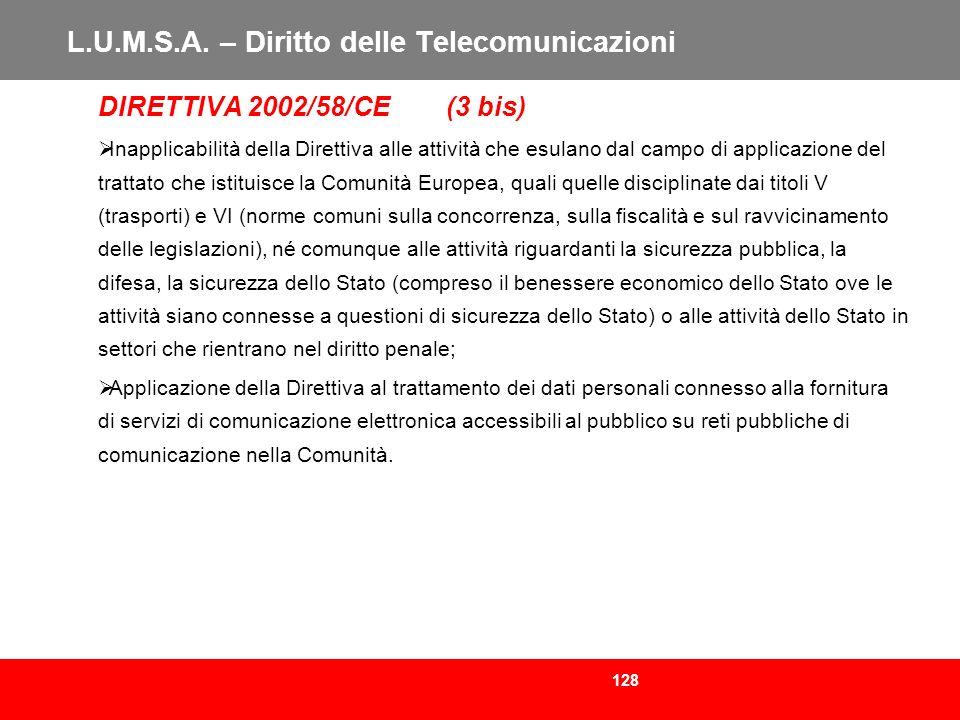 128 L.U.M.S.A. – Diritto delle Telecomunicazioni DIRETTIVA 2002/58/CE (3 bis) Inapplicabilità della Direttiva alle attività che esulano dal campo di a