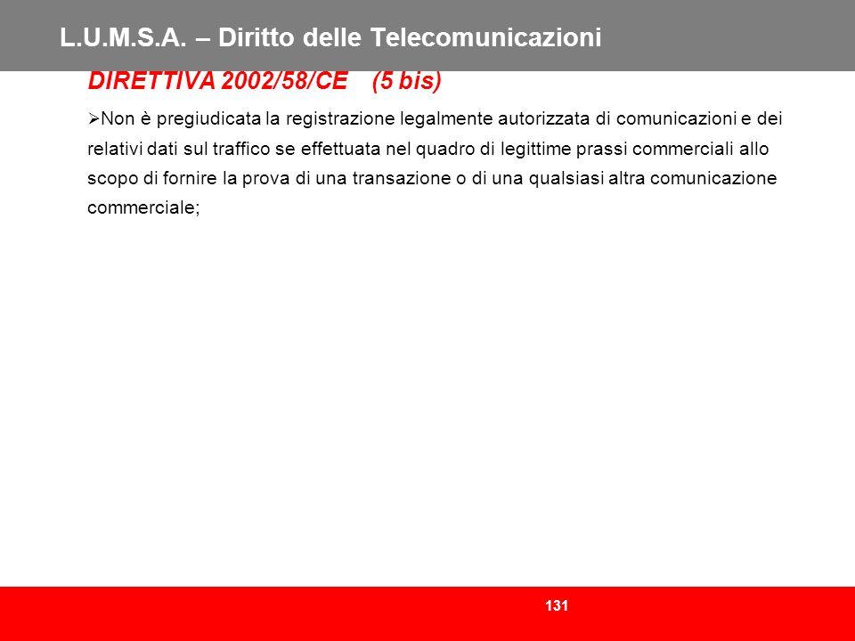 131 L.U.M.S.A. – Diritto delle Telecomunicazioni DIRETTIVA 2002/58/CE (5 bis) Non è pregiudicata la registrazione legalmente autorizzata di comunicazi