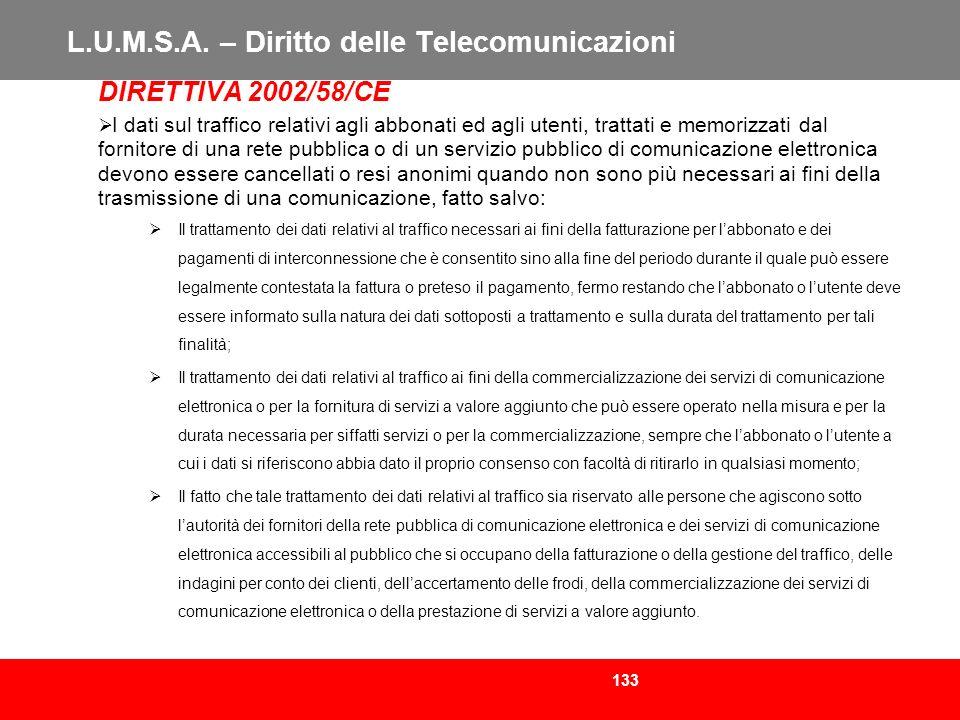 133 L.U.M.S.A. – Diritto delle Telecomunicazioni DIRETTIVA 2002/58/CE I dati sul traffico relativi agli abbonati ed agli utenti, trattati e memorizzat