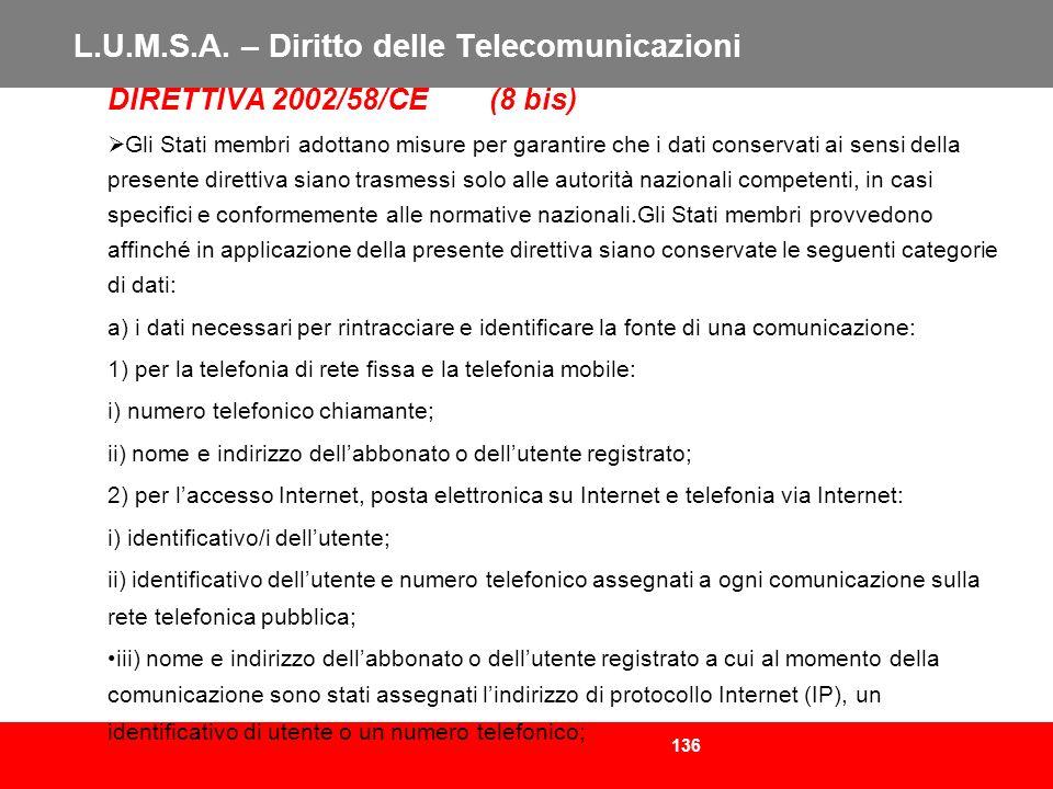 136 L.U.M.S.A. – Diritto delle Telecomunicazioni DIRETTIVA 2002/58/CE (8 bis) Gli Stati membri adottano misure per garantire che i dati conservati ai