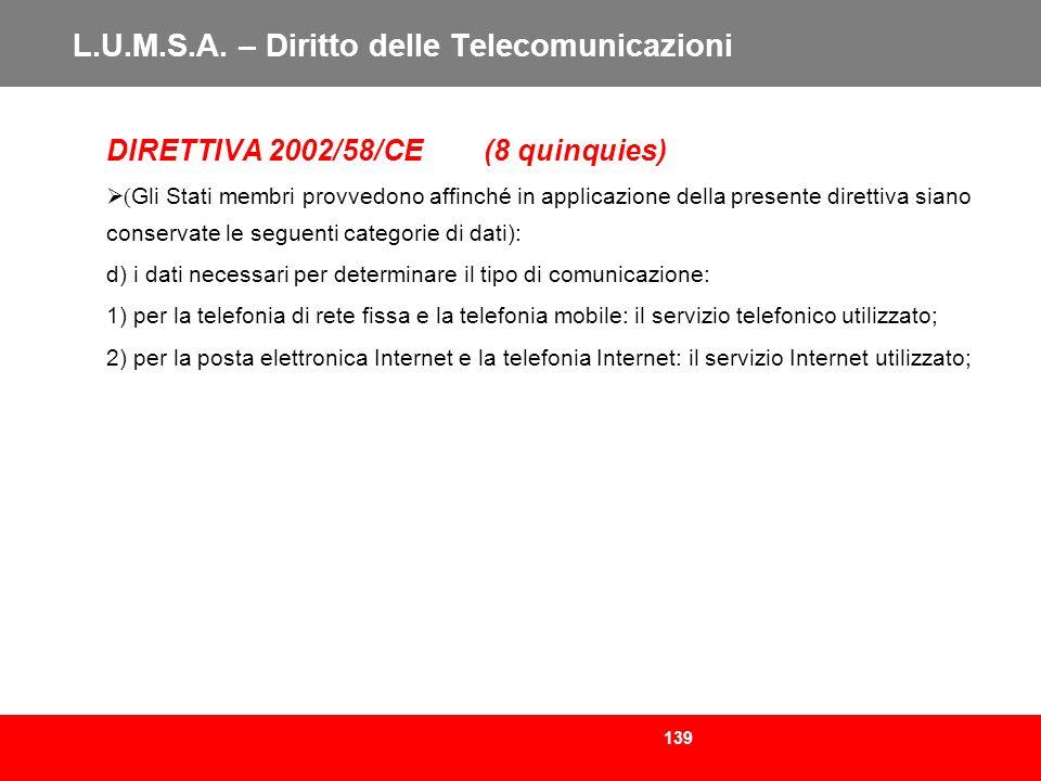 139 L.U.M.S.A. – Diritto delle Telecomunicazioni DIRETTIVA 2002/58/CE (8 quinquies) ( Gli Stati membri provvedono affinché in applicazione della prese