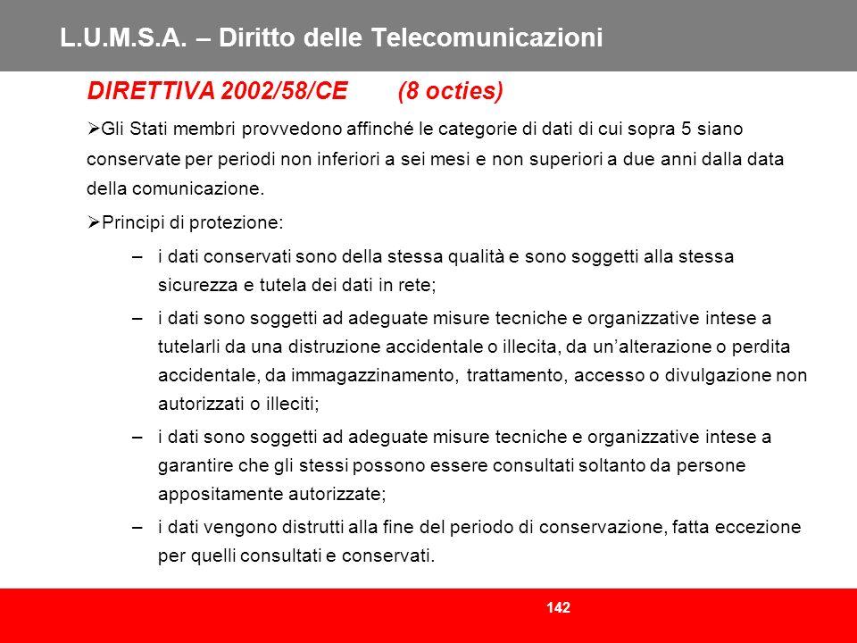 142 L.U.M.S.A. – Diritto delle Telecomunicazioni DIRETTIVA 2002/58/CE (8 octies) Gli Stati membri provvedono affinché le categorie di dati di cui sopr