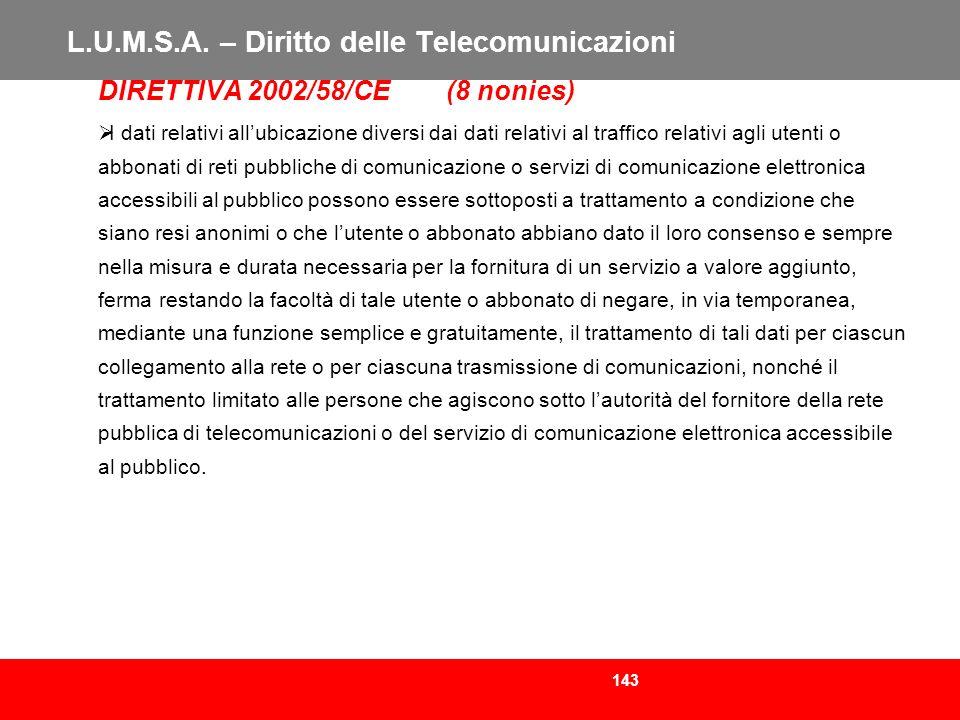 143 L.U.M.S.A. – Diritto delle Telecomunicazioni DIRETTIVA 2002/58/CE (8 nonies) I dati relativi allubicazione diversi dai dati relativi al traffico r