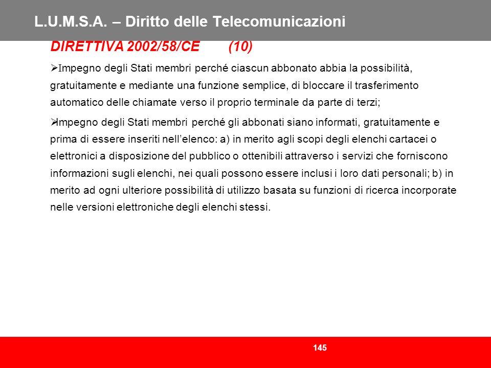145 L.U.M.S.A. – Diritto delle Telecomunicazioni DIRETTIVA 2002/58/CE (10) I mpegno degli Stati membri perché ciascun abbonato abbia la possibilità, g