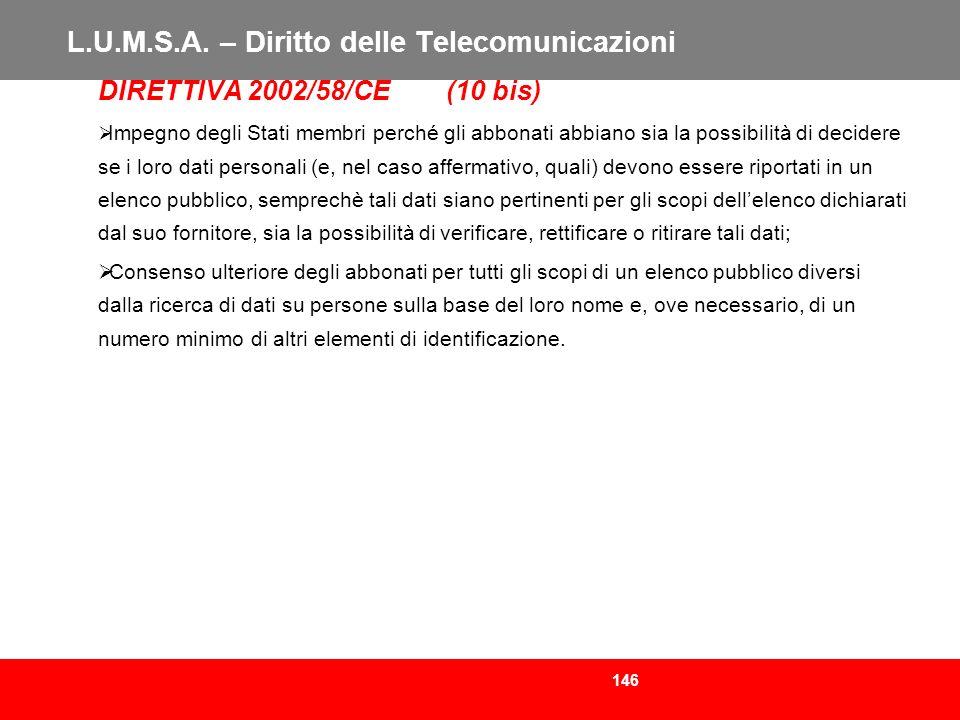 146 L.U.M.S.A. – Diritto delle Telecomunicazioni DIRETTIVA 2002/58/CE (10 bis) Impegno degli Stati membri perché gli abbonati abbiano sia la possibili