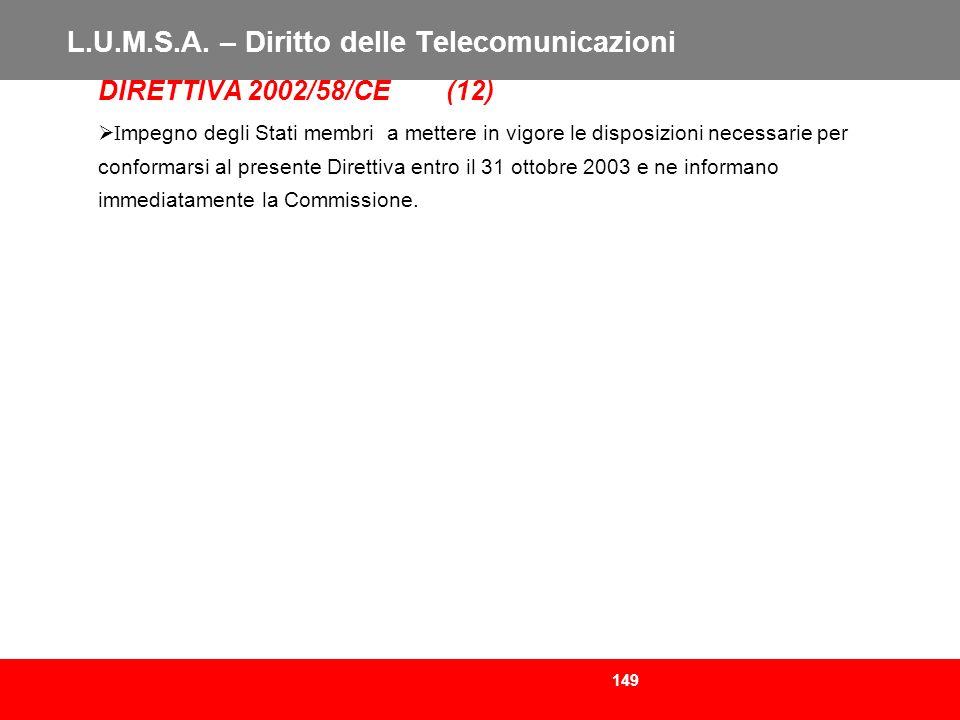 149 L.U.M.S.A. – Diritto delle Telecomunicazioni DIRETTIVA 2002/58/CE (12) I mpegno degli Stati membri a mettere in vigore le disposizioni necessarie