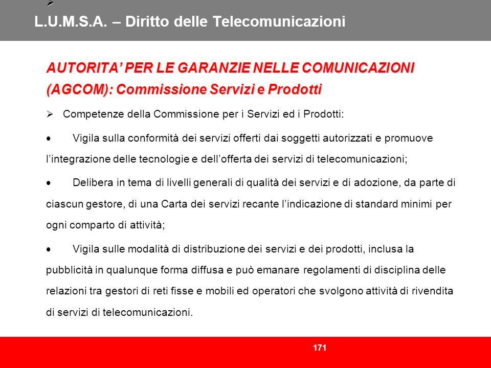 171 L.U.M.S.A. – Diritto delle Telecomunicazioni AUTORITA PER LE GARANZIE NELLE COMUNICAZIONI (AGCOM): Commissione Servizi e Prodotti Competenze della