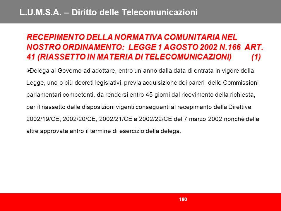 180 L.U.M.S.A. – Diritto delle Telecomunicazioni RECEPIMENTO DELLA NORMATIVA COMUNITARIA NEL NOSTRO ORDINAMENTO: LEGGE 1 AGOSTO 2002 N.166 ART. 41 (RI
