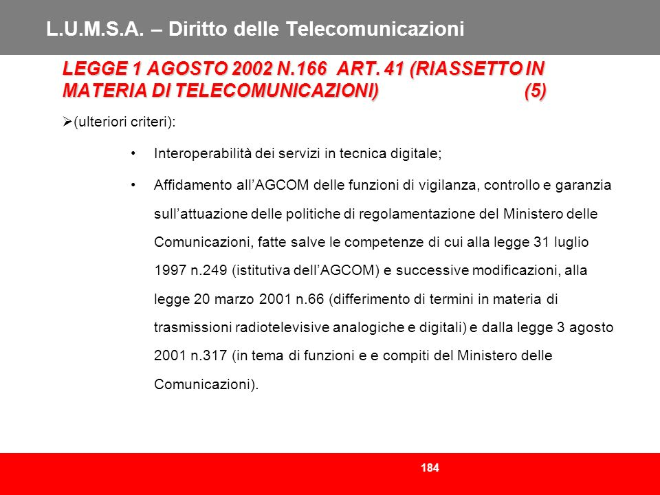 184 L.U.M.S.A. – Diritto delle Telecomunicazioni LEGGE 1 AGOSTO 2002 N.166 ART. 41 (RIASSETTO IN MATERIA DI TELECOMUNICAZIONI)(5) (ulteriori criteri):