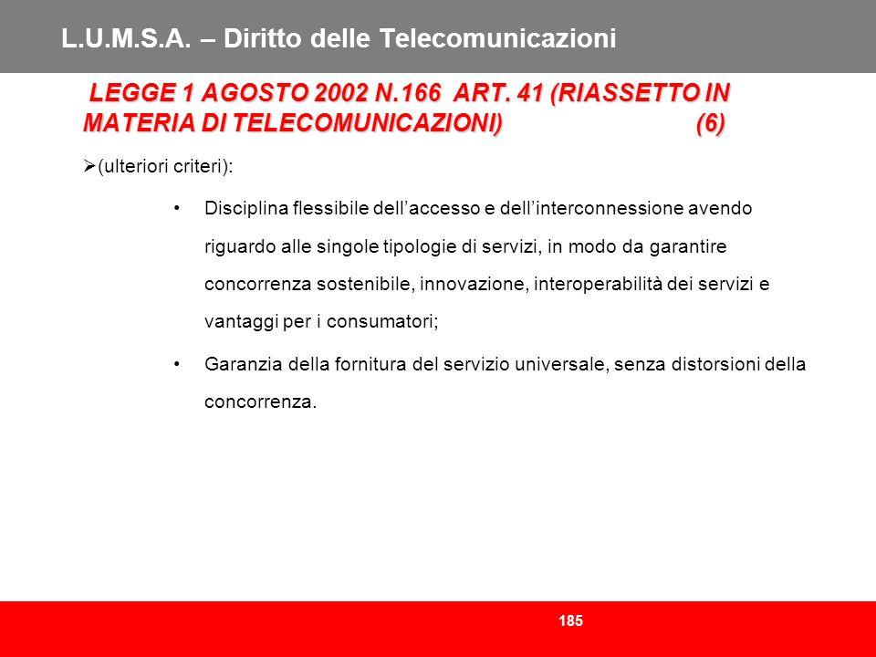 185 L.U.M.S.A. – Diritto delle Telecomunicazioni LEGGE 1 AGOSTO 2002 N.166 ART. 41 (RIASSETTO IN MATERIA DI TELECOMUNICAZIONI)(6) LEGGE 1 AGOSTO 2002