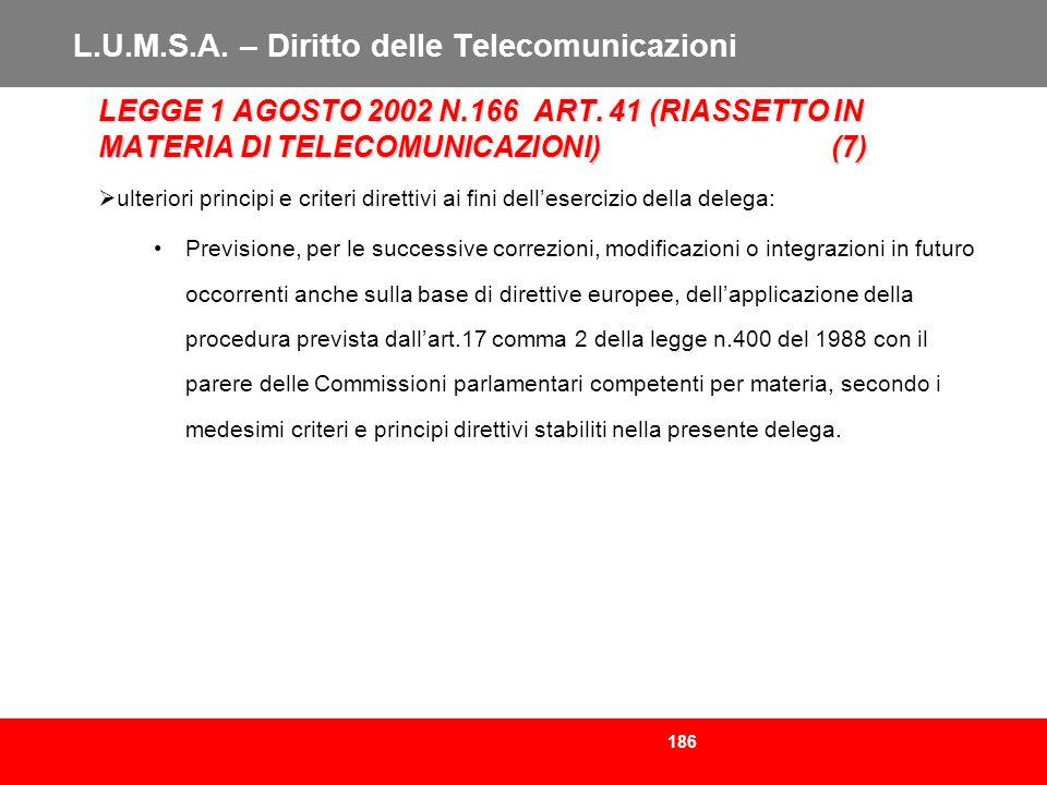 186 L.U.M.S.A. – Diritto delle Telecomunicazioni LEGGE 1 AGOSTO 2002 N.166 ART. 41 (RIASSETTO IN MATERIA DI TELECOMUNICAZIONI)(7) ulteriori principi e