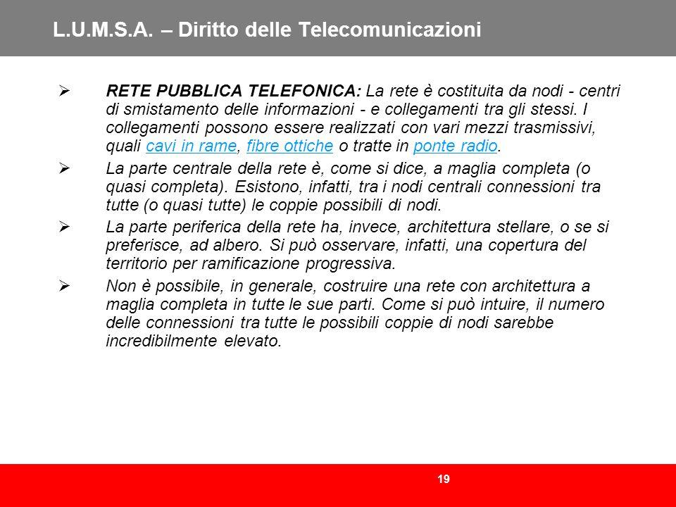 19 L.U.M.S.A. – Diritto delle Telecomunicazioni RETE PUBBLICA TELEFONICA: La rete è costituita da nodi - centri di smistamento delle informazioni - e