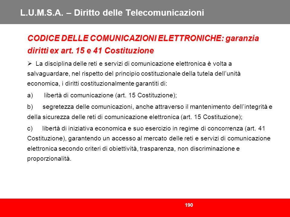 190 L.U.M.S.A. – Diritto delle Telecomunicazioni CODICE DELLE COMUNICAZIONI ELETTRONICHE: garanzia diritti ex art. 15 e 41 Costituzione La disciplina
