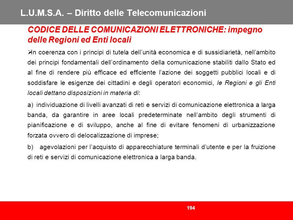 194 L.U.M.S.A. – Diritto delle Telecomunicazioni CODICE DELLE COMUNICAZIONI ELETTRONICHE: impegno delle Regioni ed Enti locali In coerenza con i princ