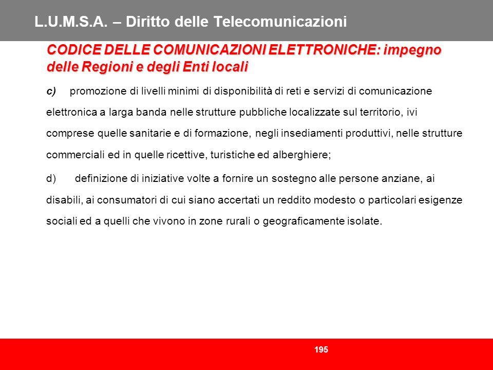 195 L.U.M.S.A. – Diritto delle Telecomunicazioni CODICE DELLE COMUNICAZIONI ELETTRONICHE: impegno delle Regioni e degli Enti locali c) promozione di l