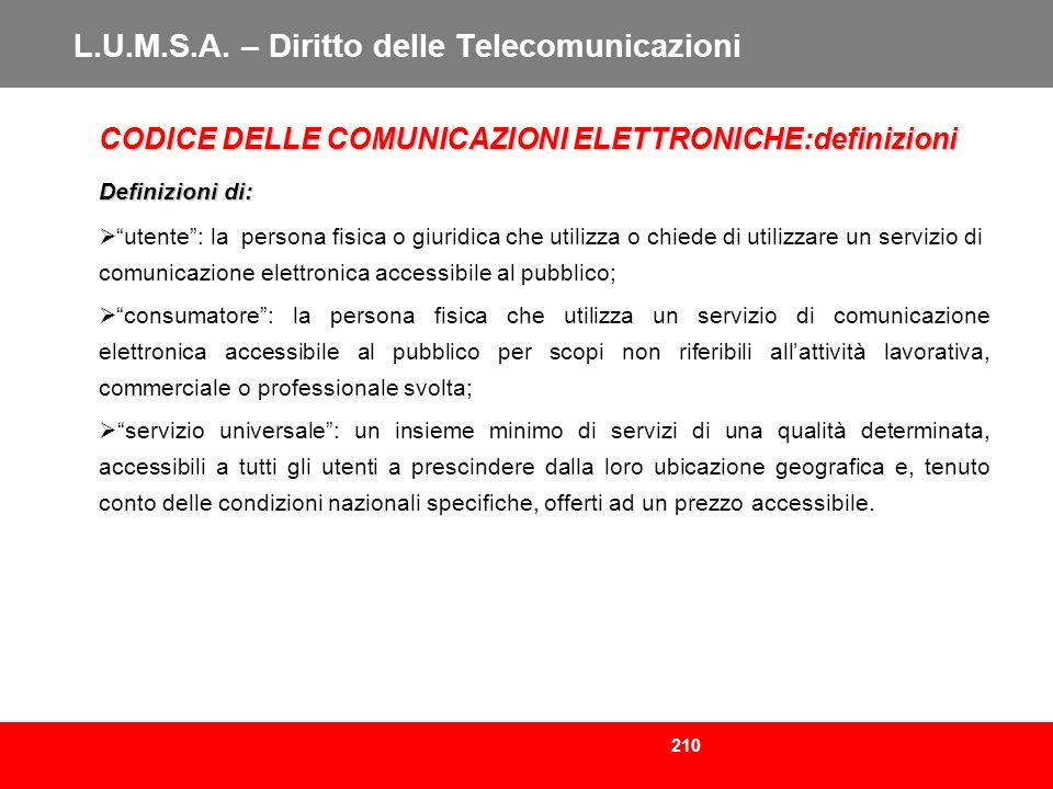 210 L.U.M.S.A. – Diritto delle Telecomunicazioni CODICE DELLE COMUNICAZIONI ELETTRONICHE:definizioni Definizioni di: utente: la persona fisica o giuri