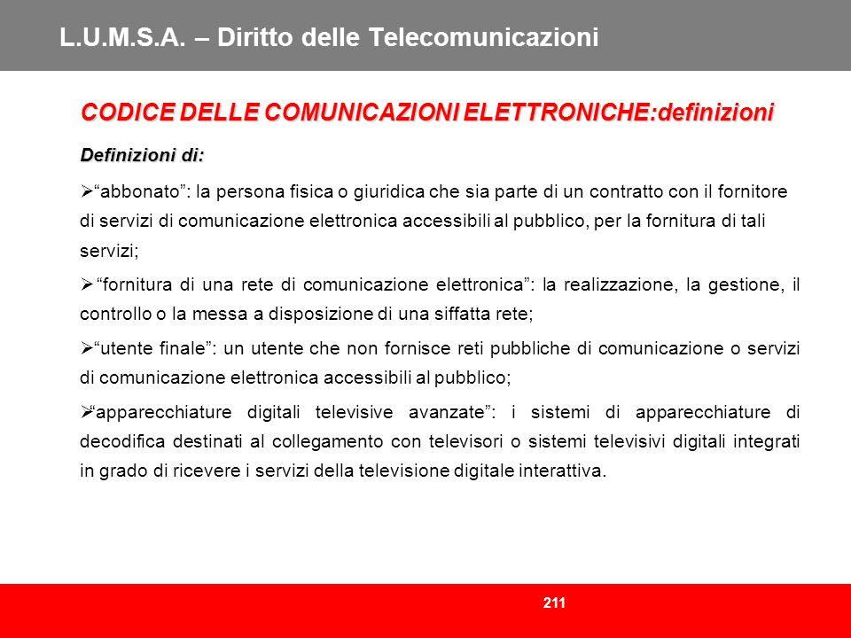 211 L.U.M.S.A. – Diritto delle Telecomunicazioni CODICE DELLE COMUNICAZIONI ELETTRONICHE:definizioni Definizioni di: abbonato: la persona fisica o giu