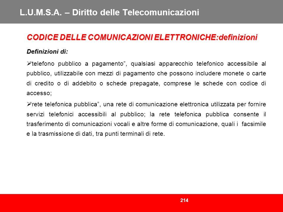 214 L.U.M.S.A. – Diritto delle Telecomunicazioni CODICE DELLE COMUNICAZIONI ELETTRONICHE:definizioni Definizioni di: telefono pubblico a pagamento, qu