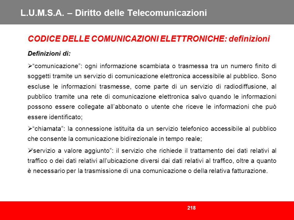 218 L.U.M.S.A. – Diritto delle Telecomunicazioni CODICE DELLE COMUNICAZIONI ELETTRONICHE: definizioni Definizioni di: comunicazione: ogni informazione