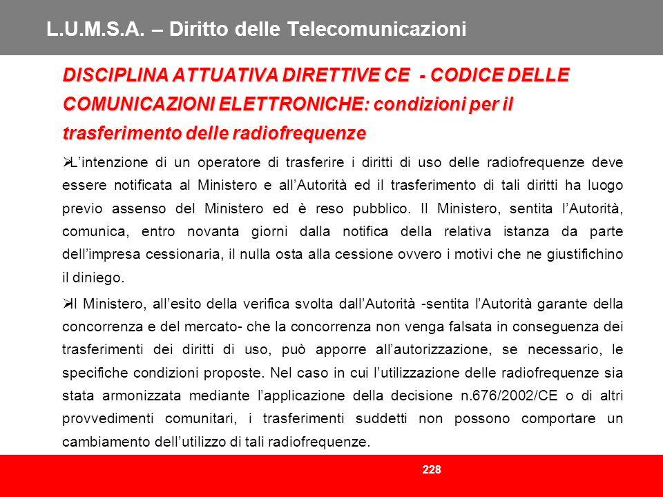 228 L.U.M.S.A. – Diritto delle Telecomunicazioni DISCIPLINA ATTUATIVA DIRETTIVE CE - CODICE DELLE COMUNICAZIONI ELETTRONICHE: condizioni per il trasfe