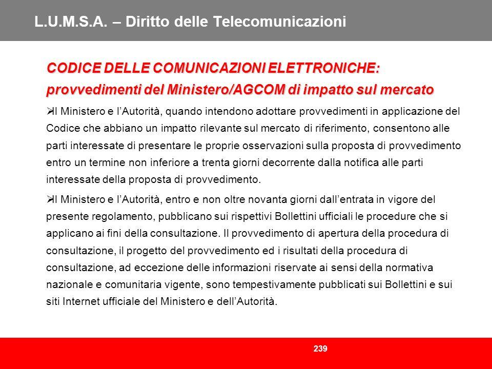239 L.U.M.S.A. – Diritto delle Telecomunicazioni CODICE DELLE COMUNICAZIONI ELETTRONICHE: provvedimenti del Ministero/AGCOM di impatto sul mercato Il