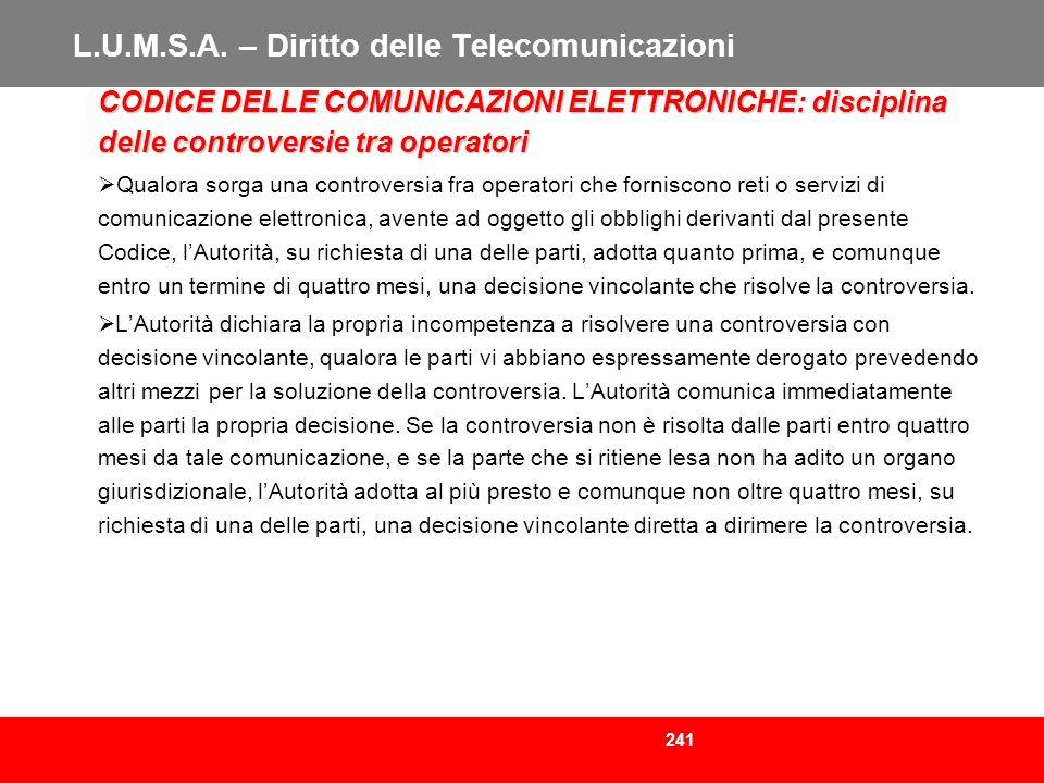 241 L.U.M.S.A. – Diritto delle Telecomunicazioni CODICE DELLE COMUNICAZIONI ELETTRONICHE: disciplina delle controversie tra operatori Qualora sorga un