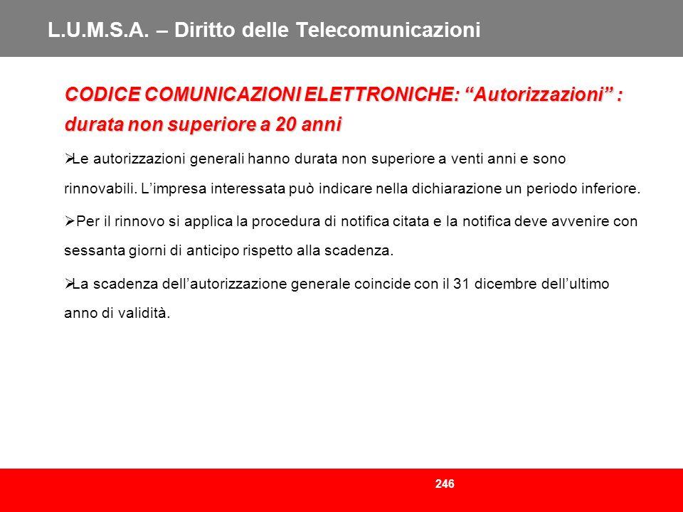 246 L.U.M.S.A. – Diritto delle Telecomunicazioni CODICE COMUNICAZIONI ELETTRONICHE: Autorizzazioni : durata non superiore a 20 anni Le autorizzazioni