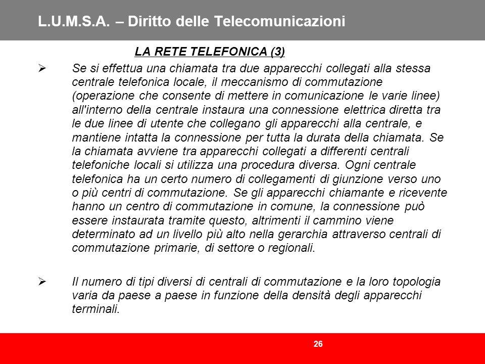 26 L.U.M.S.A. – Diritto delle Telecomunicazioni LA RETE TELEFONICA (3) Se si effettua una chiamata tra due apparecchi collegati alla stessa centrale t