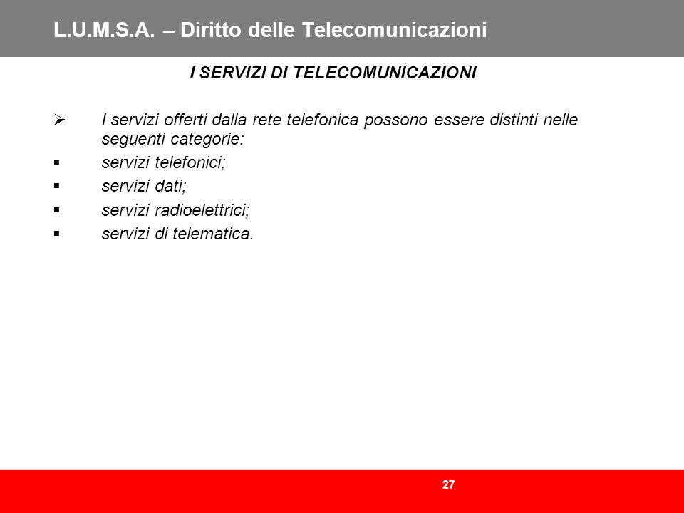 27 L.U.M.S.A. – Diritto delle Telecomunicazioni I SERVIZI DI TELECOMUNICAZIONI I servizi offerti dalla rete telefonica possono essere distinti nelle s