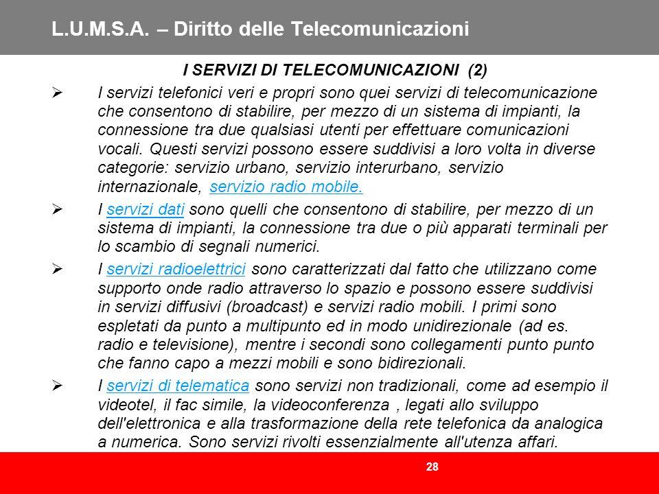 28 L.U.M.S.A. – Diritto delle Telecomunicazioni I SERVIZI DI TELECOMUNICAZIONI (2) I servizi telefonici veri e propri sono quei servizi di telecomunic