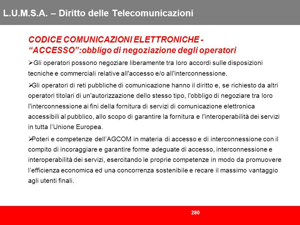 280 L.U.M.S.A. – Diritto delle Telecomunicazioni CODICE COMUNICAZIONI ELETTRONICHE - ACCESSO:obbligo di negoziazione degli operatori Gli operatori pos