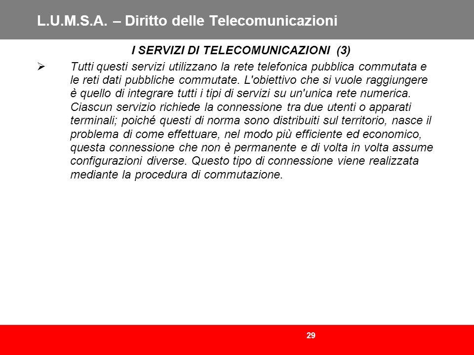 29 L.U.M.S.A. – Diritto delle Telecomunicazioni I SERVIZI DI TELECOMUNICAZIONI (3) Tutti questi servizi utilizzano la rete telefonica pubblica commuta