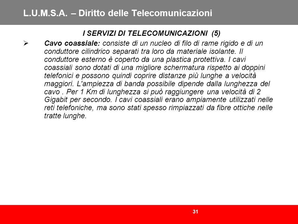 31 L.U.M.S.A. – Diritto delle Telecomunicazioni I SERVIZI DI TELECOMUNICAZIONI (5) Cavo coassiale: consiste di un nucleo di filo di rame rigido e di u