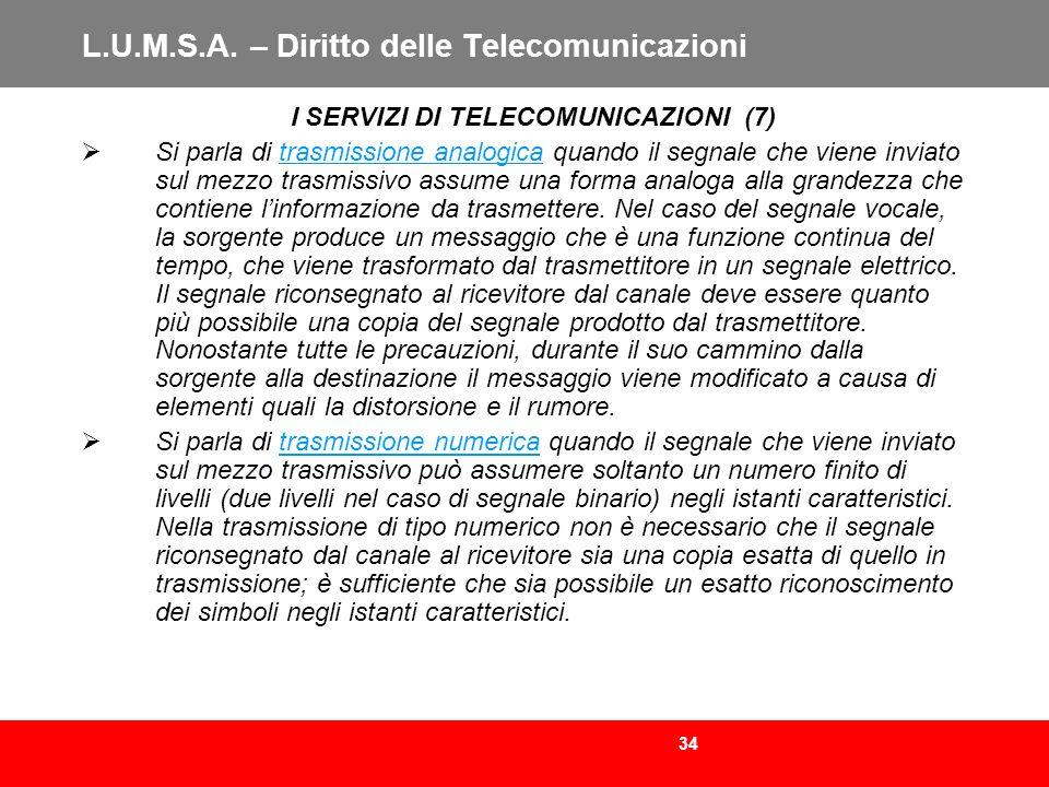 34 L.U.M.S.A. – Diritto delle Telecomunicazioni I SERVIZI DI TELECOMUNICAZIONI (7) Si parla di trasmissione analogica quando il segnale che viene invi