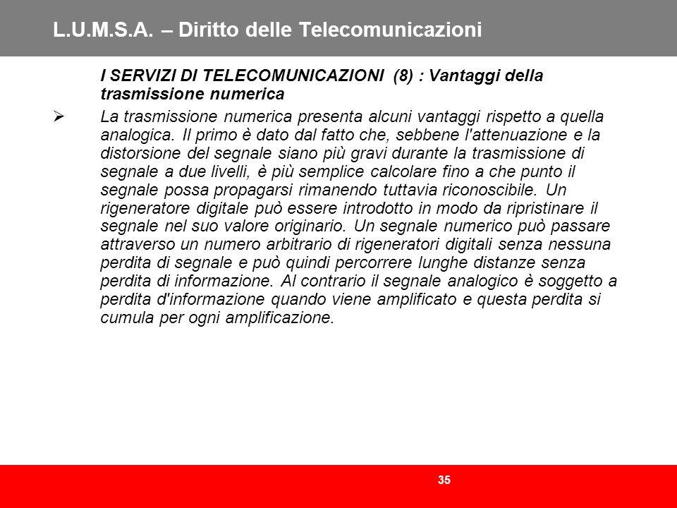 35 L.U.M.S.A. – Diritto delle Telecomunicazioni I SERVIZI DI TELECOMUNICAZIONI (8) : Vantaggi della trasmissione numerica La trasmissione numerica pre