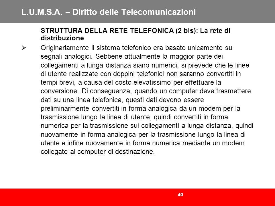 40 L.U.M.S.A. – Diritto delle Telecomunicazioni STRUTTURA DELLA RETE TELEFONICA (2 bis): La rete di distribuzione Originariamente il sistema telefonic