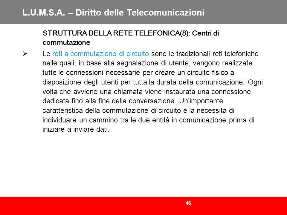46 L.U.M.S.A. – Diritto delle Telecomunicazioni STRUTTURA DELLA RETE TELEFONICA(8): Centri di commutazione Le reti a commutazione di circuito sono le
