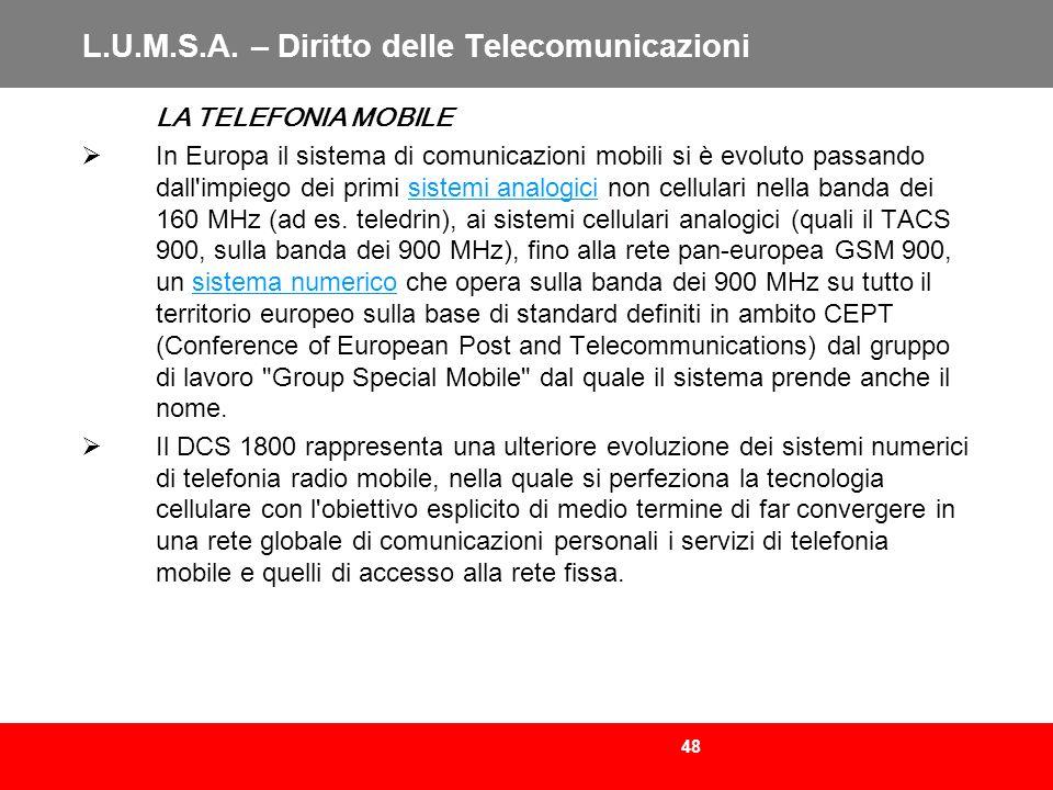 48 L.U.M.S.A. – Diritto delle Telecomunicazioni LA TELEFONIA MOBILE In Europa il sistema di comunicazioni mobili si è evoluto passando dall'impiego de
