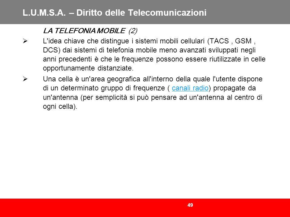 49 L.U.M.S.A. – Diritto delle Telecomunicazioni LA TELEFONIA MOBILE (2) L'idea chiave che distingue i sistemi mobili cellulari (TACS, GSM, DCS) dai si