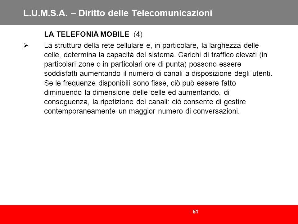 51 L.U.M.S.A. – Diritto delle Telecomunicazioni LA TELEFONIA MOBILE (4) La struttura della rete cellulare e, in particolare, la larghezza delle celle,