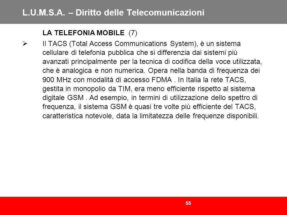 55 L.U.M.S.A. – Diritto delle Telecomunicazioni LA TELEFONIA MOBILE (7) Il TACS (Total Access Communications System), è un sistema cellulare di telefo