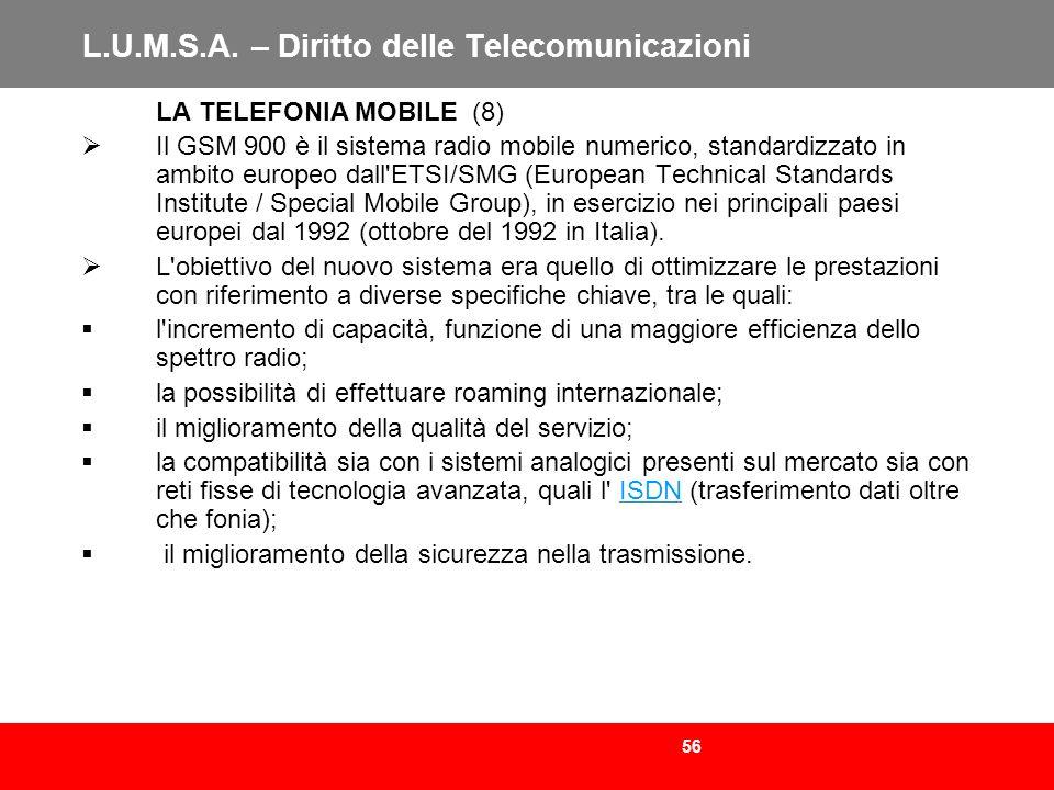 56 L.U.M.S.A. – Diritto delle Telecomunicazioni LA TELEFONIA MOBILE (8) Il GSM 900 è il sistema radio mobile numerico, standardizzato in ambito europe