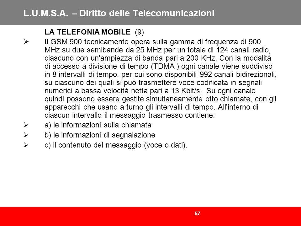 57 L.U.M.S.A. – Diritto delle Telecomunicazioni LA TELEFONIA MOBILE (9) Il GSM 900 tecnicamente opera sulla gamma di frequenza di 900 MHz su due semib